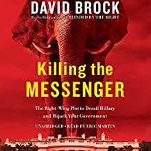 Killing the Messenger: The Right-Wing Plot to Derail Hillary and Hijack Your Government (       UNABRIDGED) by David Brock Narrated by Eric Martin