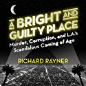 A Bright and Guilty Place: Murder, Corruption, and L.A.'s Scandalous Coming of Age (       UNABRIDGED) by Richard Rayner Narrated by Brett Barry