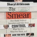 The Smear: How Shady Political Operatives and Fake News Control What You See, What You Think, and How You Vote | Sharyl Attkisson