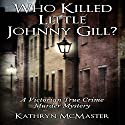 Who Killed Little Johnny Gill?: A Victorian True Crime Murder Mystery Audiobook by Kathryn McMaster Narrated by Sam Warren