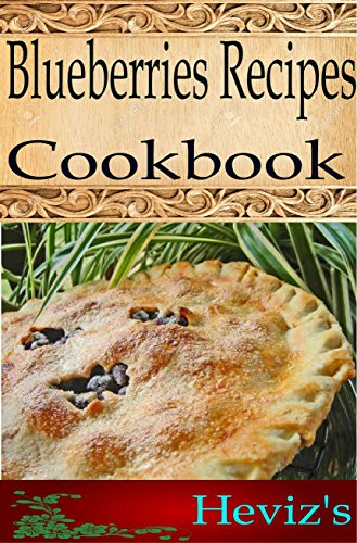 Blueberries Recipes 101. Delicious, Nutritious, Low Budget, Mouth Watering Blueberries Recipes Cookbook by Heviz's