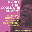 A Voice That Could Stir an Army: Fannie Lou Hamer and the Rhetoric of the Black Freedom Movement Audiobook by Maegan Parker Brooks Narrated by Kristyl Dawn Tift