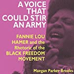 A Voice That Could Stir an Army: Fannie Lou Hamer and the Rhetoric of the Black Freedom Movement | Maegan Parker Brooks