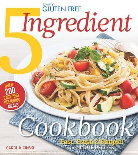 Simply Gluten Free 5 Ingredient Cookbook: Fast, Fresh & Simple! 15-Minute Recipes by Carol Kicinski