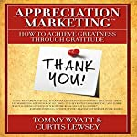 Appreciation Marketing: How to Achieve Greatness Through Gratitude | Tommy Wyatt,Curtis Lewsey