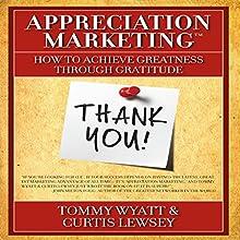 Appreciation Marketing: How to Achieve Greatness Through Gratitude (       UNABRIDGED) by Tommy Wyatt, Curtis Lewsey Narrated by Tommy Wyatt, Curtis Lewsey