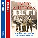 The Cruel Victory: The French Resistance, D-Day and the Battle for the Vercors 1944 Audiobook by Paddy Ashdown Narrated by Paddy Ashdown
