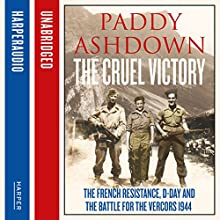 The Cruel Victory: The French Resistance, D-Day and the Battle for the Vercors 1944 (       UNABRIDGED) by Paddy Ashdown Narrated by Paddy Ashdown