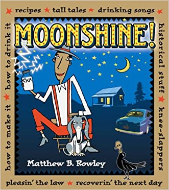 Moonshine!: Recipes * Tall Tales * Drinking Songs * Historical Stuff * Knee-Slappers * How to Make It * How to Drink It * Pleasin' the Law * Recoverin' the Next Day written by Matthew Rowley