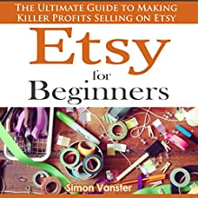 Etsy for Beginners: The Ultimate Guide to Earning Killer Profits Selling on Etsy! (       UNABRIDGED) by Simon Vanster Narrated by Raya J. Thomason