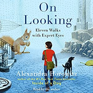 On Looking: Eleven Walks with Expert Eyes | [Alexandra Horowitz]
