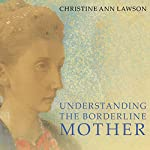 Understanding the Borderline Mother: Helping Her Children Transcend the Intense, Unpredictable, and Volatile Relationship | Christine Ann Lawson