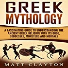 Greek Mythology: A Fascinating Guide to Understanding the Ancient Greek Religion with Its Gods, Goddesses, Monsters and Mortals Hörbuch von Matt Clayton Gesprochen von: JD Kelly