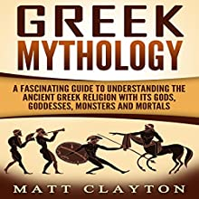 Greek Mythology: A Fascinating Guide to Understanding the Ancient Greek Religion with Its Gods, Goddesses, Monsters and Mortals Audiobook by Matt Clayton Narrated by JD Kelly