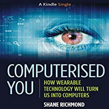 Computerised You: How Wearable Technology Will Turn Us into Computers (       UNABRIDGED) by Shane Richmond Narrated by Kaleo Griffith