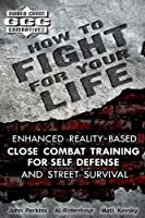 How to Fight for Your Life: Enhanced Reality-Based Close Combat Training for Self Defense and Street Survival