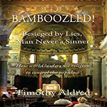 Bamboozled! Besieged by Lies, Man Never a Sinner: How World Leaders Use Religion to Control the Populace (       UNABRIDGED) by Timothy Aldred Narrated by Ana Clements
