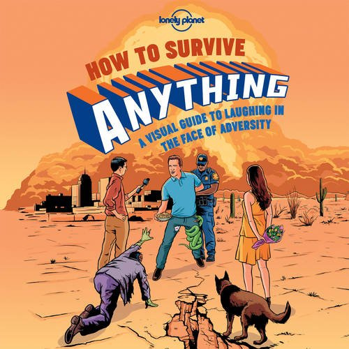 How to Survive Anything: A Visual Guide to Laughing in the Face of Adversity (Lonely Planet Pictorial)