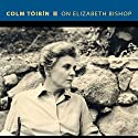 On Elizabeth Bishop Audiobook by Colm Tóibín Narrated by John Keating