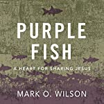 Purple Fish: A Heart for Sharing Jesus | Mark O. Wilson