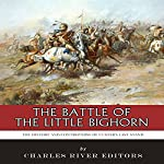 The Battle of the Little Bighorn: The History and Controversy of Custer's Last Stand |  Charles River Editors