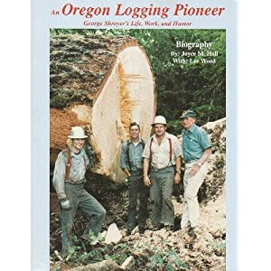 An Oregon Logging Pioneer: George Shroyer's Life, Work, and Humor Joyce M. Hall, Lee Wood and Bert Webber