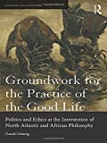 img - for Groundwork for the Practice of the Good Life: Politics and Ethics at the Intersection of North Atlantic and African Philosophy (Routledge Studies in Social and Political Thought) book / textbook / text book