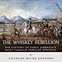 The Whiskey Rebellion: The History of Early America's Most Famous Popular Uprising Audiobook by  Charles River Editors Narrated by Michael Gilboe
