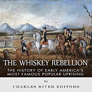 The Whiskey Rebellion: The History of Early America's Most Famous Popular Uprising Audiobook