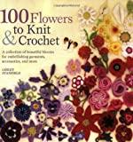 100 Flowers to Knit & Crochet: A Collection of Beautiful Blooms for Embellishing Garments, Accessories, and More (0312538340) by Stanfield, Lesley