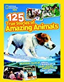 National Geographic Kids 125 True Stories of Amazing Animals: Inspiring Tales of Animal Friendship and Four-Legged Heroes, Plus Crazy Animal Antics
