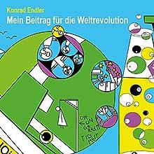 Mein Beitrag für die Weltrevolution (       ungekürzt) von Konrad Endler Gesprochen von: Konrad Endler