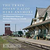 The Train Doesnt Stop Here Anymore: An Illustrated History of Railway Stations in Canada