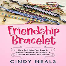 Friendship Bracelet: How to Make Fun, Easy & Stylish Friendship Bracelets & Charms to Wear and Share! Audiobook by Cindy Neals Narrated by Jim D. Johnston