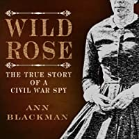 Wild Rose: Rose O' Neale Greenhow, Civil War Spy (       UNABRIDGED) by Ann Blackman Narrated by Ann M. Richardson