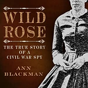 Wild Rose: Rose O' Neale Greenhow, Civil War Spy | [Ann Blackman]