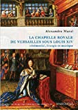 echange, troc Alexandre Maral - La chapelle royale de Versailles sous Louis XIV : Cérémonial, liturgie et musique