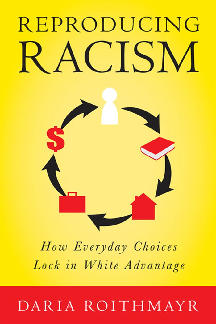 Reproducing Racism: How Everyday Choices Lock In White Advantage ...