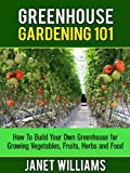 Greenhouse Gardening 101: How To Build Your Own Greenhouse for Growing Vegetables, Fruits, Herbs and Food