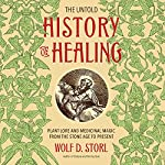 The Untold History of Healing: Plant Lore and Medicinal Magic from the Stone Age to Present   Wolf D. Storl