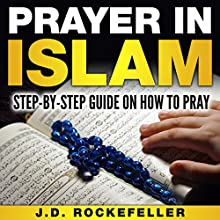 Prayer in Islam: A Step-by-Step Guide on How to Pray Audiobook by J.D. Rockefeller Narrated by Alexander Stravinski