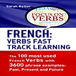 French: Verbs Fast Track Learning: The 100 Most Used French Verbs with 3600 Phrase Examples: Past, Present and Future | Sarah Retter