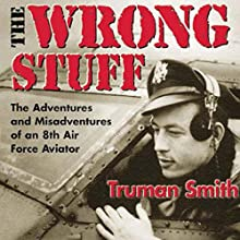 The Wrong Stuff: The Adventures and Misadventures of an 8th Air Force Aviator (       UNABRIDGED) by Truman Smith Narrated by James Killavey