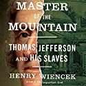 Master of the Mountain: Thomas Jefferson and His Slaves Audiobook by Henry Wiencek Narrated by Brian Holsopple