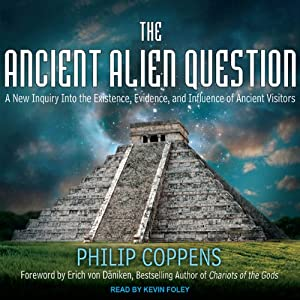 The Ancient Alien Question: A New Inquiry Into the Existence, Evidence, and Influence of Ancient Visitors | [Philip Coppens]