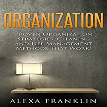Organization: Proven Organization Strategies, Cleaning and Life Management Methods That Work! Audiobook by Alexa Franklin Narrated by Graham King