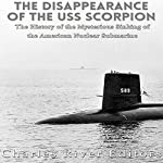The Disappearance of the USS Scorpion: The History of the Mysterious Sinking of the American Nuclear Submarine |  Charles River Editors
