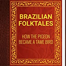 Brazilian Folktales: How the Pigeon Became a Tame Bird (       UNABRIDGED) by Elsie Spicer Eells Narrated by Anastasia Bertollo