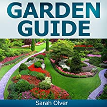 Garden Guide: A No Nonsense, No PhD, No Fuss Guide to Great Gardens with Hand-Holding How to's for Beginners and Straightforward Instruction for Advanced Gardeners (       UNABRIDGED) by Sarah Olver Narrated by Sarah Olver
