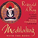 Meditating with the Body: Six Tibetan Buddhist Meditations for Touching Enlightenment with the Body  by Reginald A. Ray Narrated by Reginald A. Ray